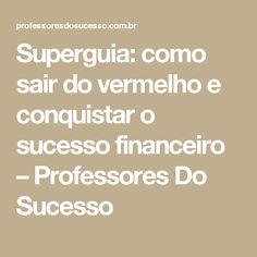 Superguia: como sair do vermelho e conquistar o sucesso financeiro – Professores Do Sucesso