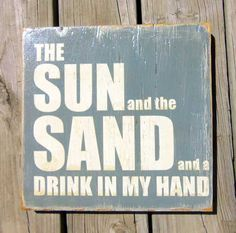 Fun wood signs - I really want is the sun shinning and the sand between my toes with a drink in my hand