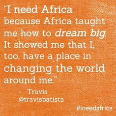 """I need Africa because Africa taught me how to dream big. It showed me that I, too, have a place in changing the world around me."" - Travis @Travis Vachon Vachon Vachon Vachon Batista #ineedafrica"