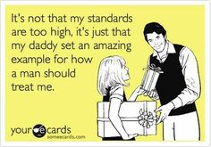 A girl's Standards- let her daddy set an amazing example for how a man should treat her. My mom is my daddy's world. He knows how to treat her right.
