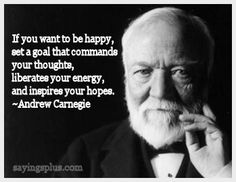 If you want to be happy, set a goal that commands you... Andrew Carnegie