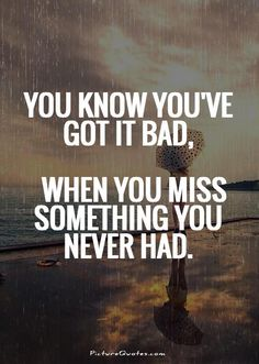 You know you've got it bad, when you miss something you never had. Picture Quotes.