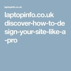 laptopinfo.co.uk discover-how-to-design-your-site-like-a-pro