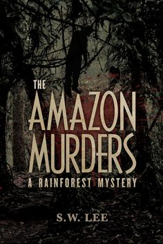 The Amazon Murders: A Rainforest Mystery by S.W. Lee (BSEd '88, MEd '91, EdS '95)