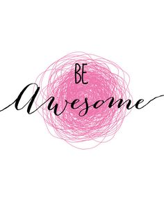 Be awesome!                                                                                                                                                                                 More