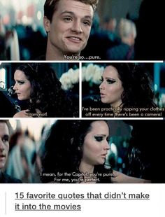 "Peeta: ""You're so..pure."" Katniss: ""I am not! I've been practically ripping your clothes off every time there's been a camera!"" Peeta: ""I mean, for the Capitol, you're pure. For me, you're perfect."" This should have been in the movie"