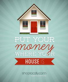 Put your money where your house is. Buy Local.