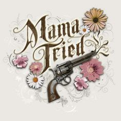 Mama Tried to teach me better but her pleading I denied. That leaves only me to blame 'cause Mama Tried ~Merle Haggard