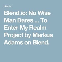 Blend.io: No Wise Man Dares ... To Enter My Realm Project by Markus Adams on Blend.