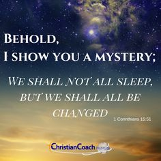 Behold, I show you a mystery; we shall not all sleep, but we shall all be changed. 1 Corinthians 15:51 #godlyquotes #scriptureoftheday #CCInstitute Christian Life Coaching, Life Coach Training, Scripture Of The Day, Quotes About God, Christian Quotes, Mystery, Scriptures, Sleep, Faith