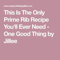 This Is The Only Prime Rib Recipe You'll Ever Need - One Good Thing by Jillee