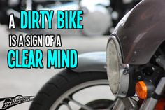 A dirty bike is a sign of a clear mind.