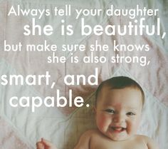 I already tell her she is beautiful,,,, dad tells her she's smart,,,, now we need too tell her she is very much capable.....:)