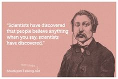 "Scientists have discovered that people believe anything when you say, ""scientists have discovered.."""