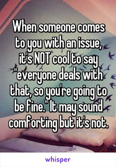 """When someone comes to you with an issue, it's NOT cool to say """"everyone deals with that, so you're going to be fine."""" It may sound comforting but it's not."""