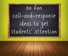 50 fun call-and-response ideas to get students' attention - This is a great list! My freshmen responded well to a couple of these.