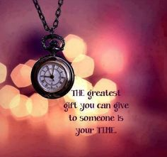 The greatest gift you can give to someone is your time.