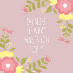 Do more of what makes you happy ! • Hellocoton.fr