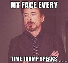 My face every time Trump speaks. Believe me... That I can tell you... OY!