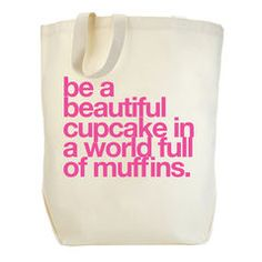 be a beautiful cupcake in a world full of muffins. tote  #dogeared #sharethehappy