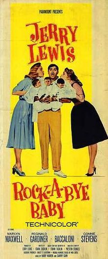 Rock-A-Bye Baby theatrical poster //  Directed byFrank Tashlin  Produced byJerry Lewis  Ernest D. Glucksman (associate)  Written byPreston Sturges  (previous screenplay)  Frank Tashlin  StarringJerry Lewis  Marilyn Maxwell  Connie Stevens  Music byHarry Warren  (songs - music)  Sammy Cahn  (songs - lyrics)  Walter Scharf (score)  CinematographyHaskell B. Boggs  Editing byAlma Macrorie  Distributed byParamount Pictures  Release date(s)16 July 1958 (L.A.)
