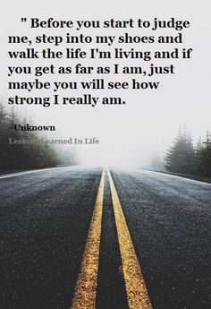 """This is for my family and loved ones, idgaf what anyone else thinks but this is real shitt. """"Before you start to judge me, step into my shoes and walk the life I'm living and if you get as far as I am, just maybe you will see how strong I really am. Life Quotes Love, Great Quotes, Quotes To Live By, Me Quotes, Motivational Quotes, Funny Quotes, Inspirational Quotes, Qoutes, Not Fair Quotes"""