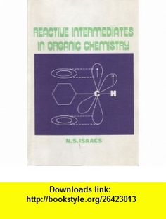 Reactive Intermediates in Organic Chemistry (9780471428596) Neil S. Isaacs , ISBN-10: 0471428590  , ISBN-13: 978-0471428596 ,  , tutorials , pdf , ebook , torrent , downloads , rapidshare , filesonic , hotfile , megaupload , fileserve