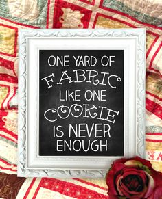 Quilter Chalkboard Sign - One Yard of Fabric, Like One Cookie, Is NEVER Enough - Crafty Chalkboard. $50.00, via Etsy.
