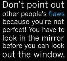 Your first criticisms/attempts at personal improvements should always be aimed at your mirror. :)
