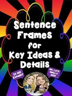 Here are 200 Sentence Frames just for Key Ideas and Details!The possible uses are ENDLESS! These sentence frames are great for PAIR-SHARE, COOPERATIVE LEARNING GROUPS, TALKING TO YOUR BOOK, READING LOGS, JOURNAL STARTERS, READER'S NOTEBOOKS, etc...We have taken the COMMON CORE STANDARDS and created  sentence frames based on each part of the standard!You will have MULTIPLE sentence frames (around 15 on average of each) for: Text EvidenceInferencesThemeMoodToneSettingCharacter ChangeCharacter ...