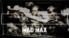 Max Rockatansky: You know, hope is a mistake. If you can't fix what's broken, you'll go insane.  Mad Max: Fury Road (2015)