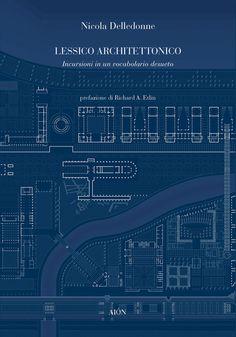 Nicola Delledonne LESSICO ARCHITETTONICO. Incursioni su un vocabolario desueto. Preface by R.A. Etlin. size 14x20 cm - pages: 112  ISBN 978-88-98262-13-7