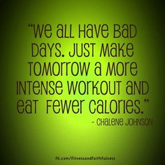 """We ALL have bad days. Just make tomorrow a more intense workout and eat fewer calories."" - Chalene Johnson"
