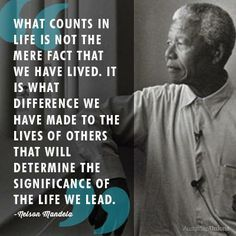 What counts in Life is not the mere fact that we have lived. It is what difference we have made to the lives of others that will determine the significance of the life we lead .. Nelson Mandela