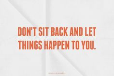 Don't sit back and let things happen to you. | Neon made...  #powerful #quotes #inspirational #words