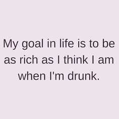 My goal in life is to be as rich as I think I am when I'm drunk. Funny Drunk Memes, Drunk Humor, My Goal In Life, Of My Life, Lyrics Aesthetic, Make It Rain, Rich Girl, Life Quotes, Lol