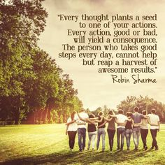 Quote : Every thought plants a seed to one of your actions. Every action, good or bad, will yield a consequence. The person who takes good steps every day, cannot help but reap a harvest of awesome results. - QuoteSaga