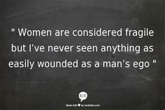 """ Women are considered fragile but I've never seen anything as easily wounded as a man's ego ""// haha so true//"