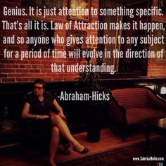 Genius. It is just attention to something specific. That's all it is. Law of Attraction makes it happen, and so anyone who gives attention to any subject for a period of time will evolve in the direction of that understanding.  ~Abraham-Hicks  www.SabrinaBolin.com
