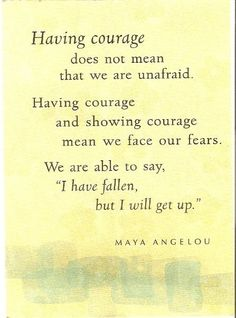 "Having courage does not mean that we are unafraid. Having courage and showing courage means we face our fears. We are able to say ""I have fallen, but I will get up""."