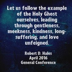 Let us follow the example of the Holy Ghost ourselves, leading through gentleness, meekness, kindness, long-suffering, and love unfeigned.  Robert D. Hales April 2016 General Conference   #Robertdhales #LDS #Mormon #LDSConf #IBTTCOJCOLDS