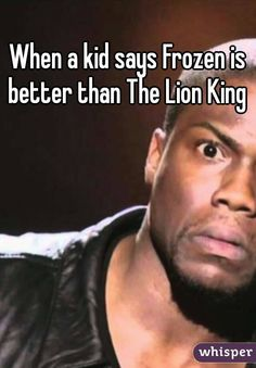 When a kid says Frozen is better than The Lion King