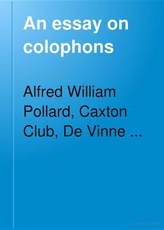 An essay on colophons: with specimens and translations - Alfred William Pollard, Caxton Club, De Vinne Press - Google Books