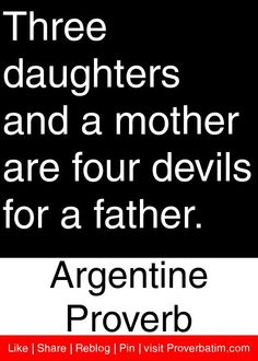 Three daughters and a mother are four devils for a father. - Argentine Proverb #proverbs #quotes