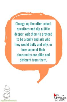 Change up the after school questions and dig a little deeper. Ask them to pretend to be a bully and ask who they would bully and why, or how some of their classmates are alike and different from them. Daily Activities, After School, Gnomes, Bullying, Change, Teaching, Adventure, This Or That Questions, Education