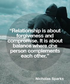 Relationship is about forgiveness and compromise. It is about balance where one person complements each other.