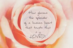 How glorious the splendor of a human heart that trusts it is LOVED. ~ Brennan Manning