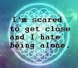 Sempiternal, oli sykes, bring me the horizon quotes: I'm scared to get close and I hate being alone.