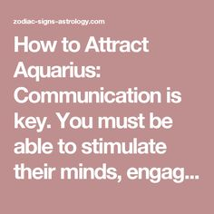 How to Attract Aquarius:  Communication is key. You must be able to stimulate their minds, engage in a friendly, witty verbal battle but do not expect to come to any conclusions, this is not the point. They crave the brain exercise. If you unable to keep up with the intellect and the unconventional ways that Aquarius is known for, you might want to look elsewhere.   Aquarius needs communication compatibility more then anything else. Have variety in your dates, think of interesting things to…