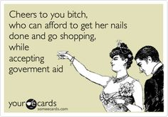not so-Funny Family Ecard: Cheers to you bitch, who can afford to get her nails done and go shopping, while accepting goverment aid.